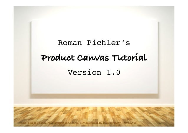 Roman Pichler's! 	    Product Canvas Tutorial! 	    Version 1.0! Image source: http://mattovermatter.com/wp-content/upload...