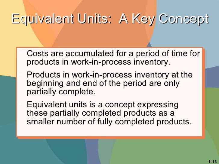 Equivalent Units:  A Key Concept <ul><li>Costs are accumulated for a period of time for products in work-in-process invent...