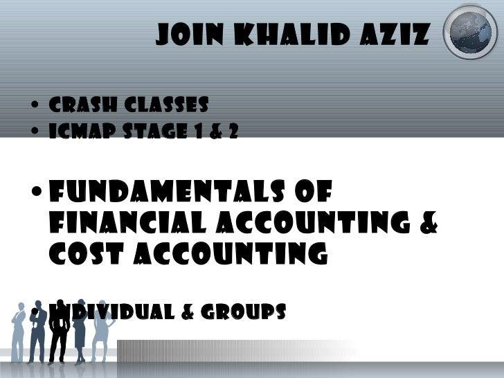JOIN KHALID AZIZ <ul><li>CRASH CLASSES </li></ul><ul><li>ICMAP STAGE 1 & 2 </li></ul><ul><li>FUNDAMENTALS OF FINANCIAL ACC...