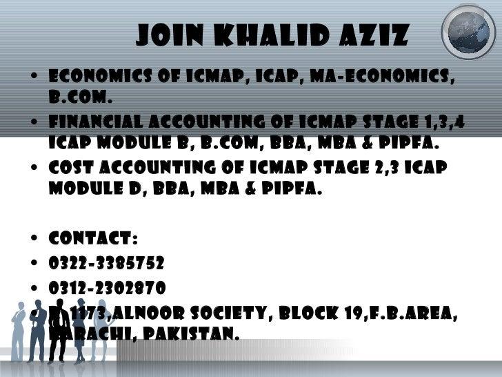 JOIN KHALID AZIZ <ul><li>ECONOMICS OF ICMAP, ICAP, MA-ECONOMICS, B.COM. </li></ul><ul><li>FINANCIAL ACCOUNTING OF ICMAP ST...
