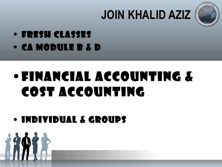 JOIN KHALID AZIZ <ul><li>FRESH CLASSES </li></ul><ul><li>CA MODULE B & D </li></ul><ul><li>FINANCIAL ACCOUNTING & COST ACC...