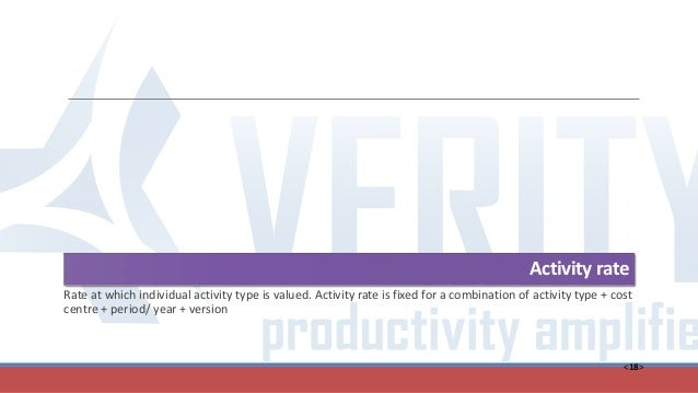 <18> Activity rate Rate at which individual activity type is valued. Activity rate is fixed for a combination of activity ...