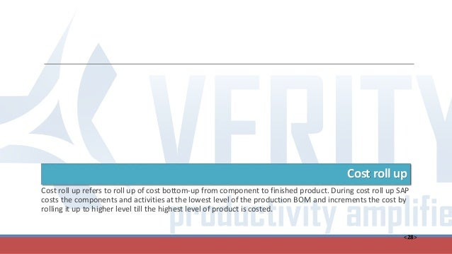 <28> Cost roll up Cost roll up refers to roll up of cost bottom-up from component to finished product. During cost roll up...