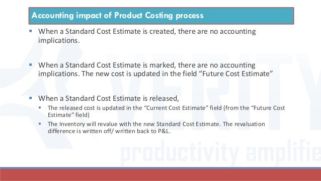  When a Standard Cost Estimate is created, there are no accounting implications.  When a Standard Cost Estimate is marke...