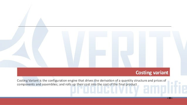 <39> Costing variant Costing Variant is the configuration engine that drives the derivation of a quantity structure and pr...