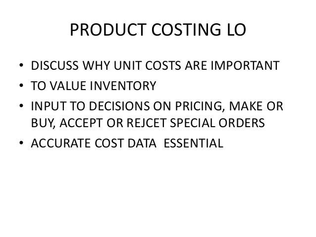 PRODUCT COSTING LO • DISCUSS WHY UNIT COSTS ARE IMPORTANT • TO VALUE INVENTORY • INPUT TO DECISIONS ON PRICING, MAKE OR BU...