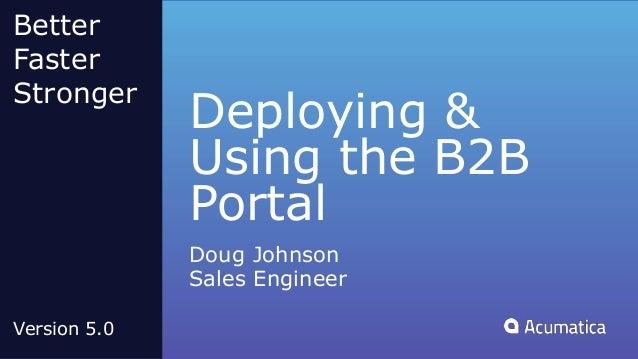 Deploying & Using the B2B Portal Doug Johnson Sales Engineer Better Faster Stronger Version 5.0