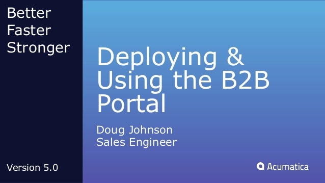 Deploying & Using the B2B Portal Doug Johnson Sales Engineer Better Faster Stronger Version 5.0