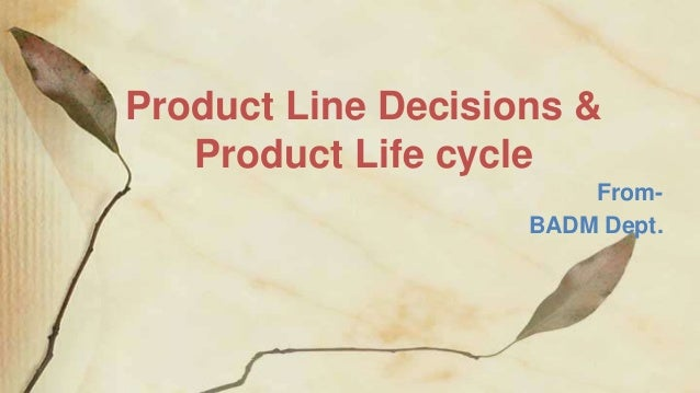 Product Line Decisions & Product Life cycle From- BADM Dept.
