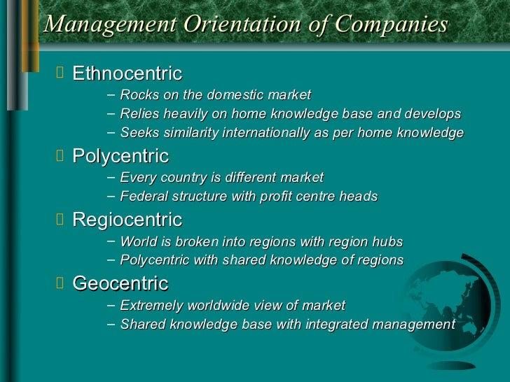 Management Orientation of Companies  Ethnocentric     – Rocks on the domestic market     – Relies heavily on home knowledg...