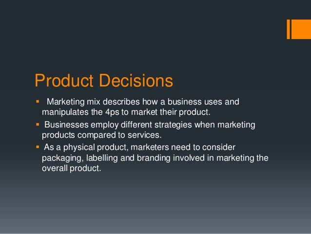 Product Decisions Marketing mix describes how a business uses and  manipulates the 4ps to market their product. Business...
