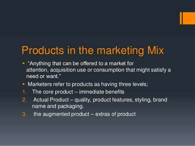 """Products in the marketing Mix """"Anything that can be offered to a market for  attention, acquisition use or consumption th..."""