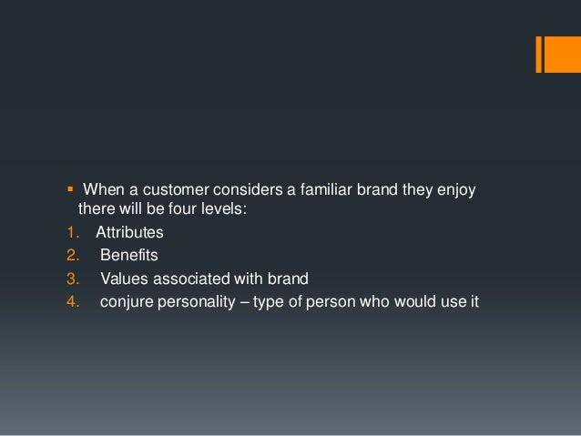  When a customer considers a familiar brand they enjoy  there will be four levels:1. Attributes2. Benefits3. Values assoc...