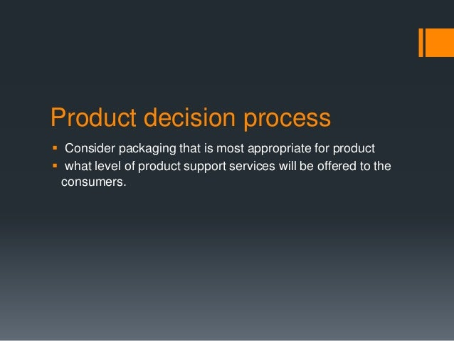 Product decision process Consider packaging that is most appropriate for product what level of product support services ...