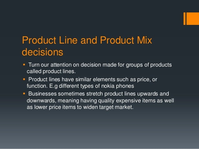 Product Line and Product Mixdecisions Turn our attention on decision made for groups of products  called product lines. ...