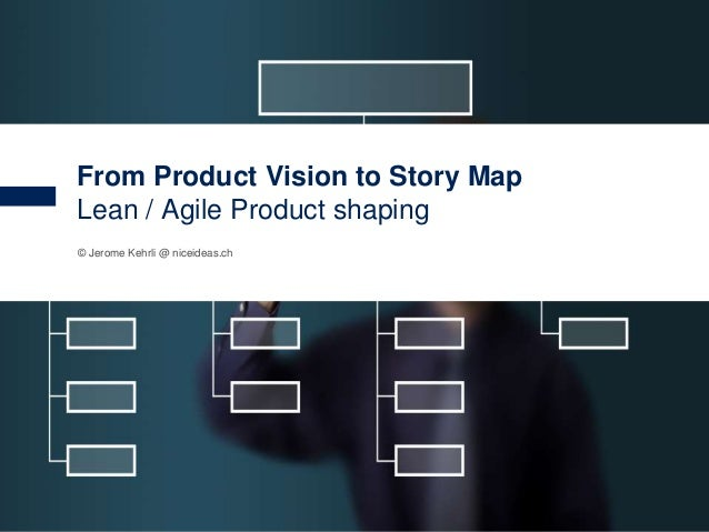 1 © Jerome Kehrli @ niceideas.ch From Product Vision to Story Map Lean / Agile Product shaping