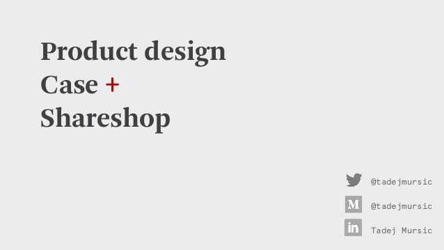 Product design Case + Shareshop @tadejmursic Tadej Mursic @tadejmursic