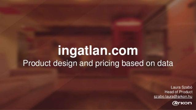 ingatlan.com Product design and pricing based on data Laura Szabó Head of Product szabo.laura@arkon.hu