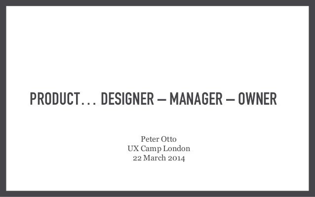 PRODUCT… DESIGNER – MANAGER – OWNER Peter Otto UX Camp London 22 March 2014