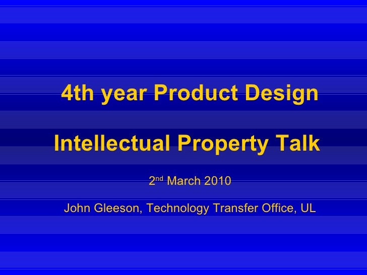 4th year Product Design Intellectual Property Talk   2 nd  March 2010 John Gleeson, Technology Transfer Office, UL