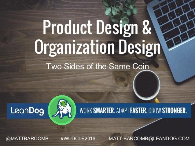 Product Design & Organization Design @MATTBARCOMB #WUDCLE2016 MATT.BARCOMB@LEANDOG.COM Two Sides of the Same Coin