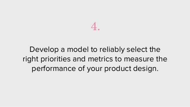 Develop a model to reliably select the right priorities and metrics to measure the performance of your product design. 4.