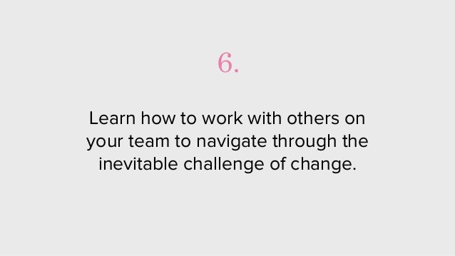 Learn how to work with others on your team to navigate through the inevitable challenge of change. 6.