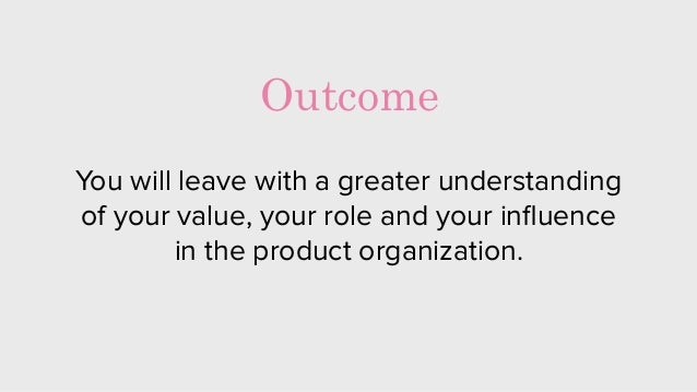 You will leave with a greater understanding of your value, your role and your influence in the product organization. Outcome