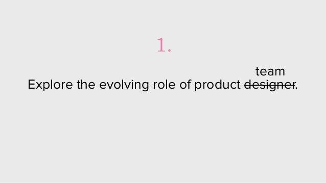 Explore the evolving role of product designer. 1. team