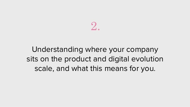 Understanding where your company sits on the product and digital evolution scale, and what this means for you. 2.