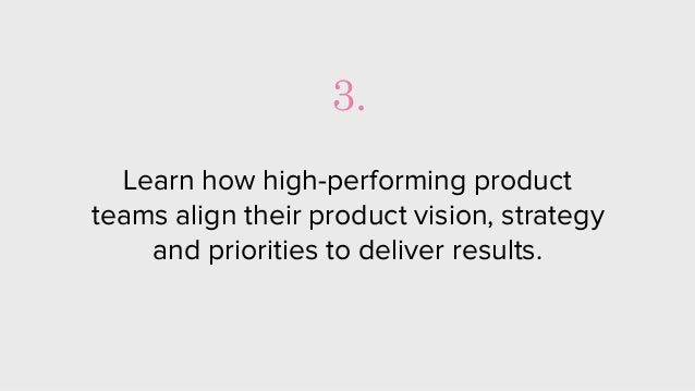 Learn how high-performing product teams align their product vision, strategy and priorities to deliver results. 3.