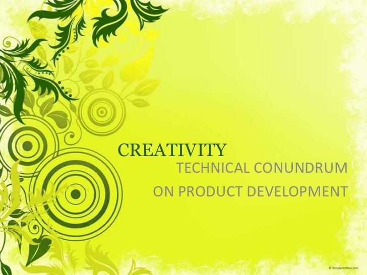 CREATIVITY<br />TECHNICAL CONUNDRUM<br />ON PRODUCT DEVELOPMENT<br />