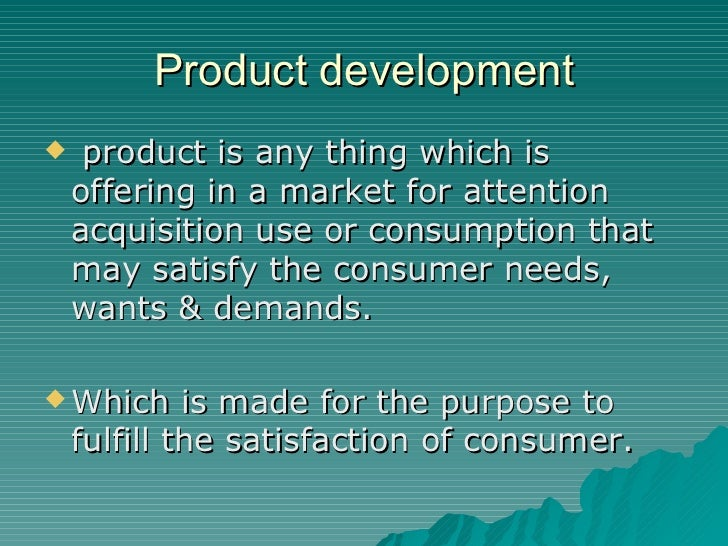 Product development <ul><li>product is any thing which is offering in a market for attention acquisition use or consumptio...