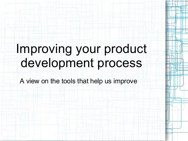 Improving your productdevelopment processA view on the tools that help us improve