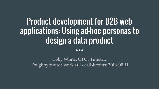 Product development for B2B web applications: Using ad-hoc personas to design a data product Toby White, CTO, Timetric Tou...