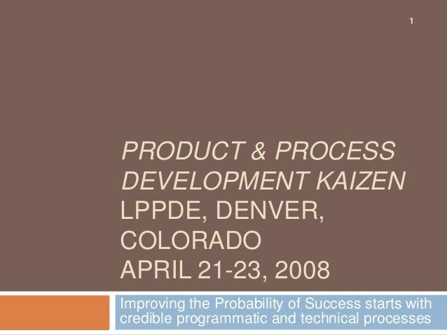 PRODUCT & PROCESS DEVELOPMENT KAIZEN LPPDE, DENVER, COLORADO APRIL 21-23, 2008 Improving the Probability of Success starts...