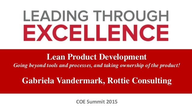Lean Product Development Going beyond tools and processes, and taking ownership of the product! Gabriela Vandermark, Rotti...