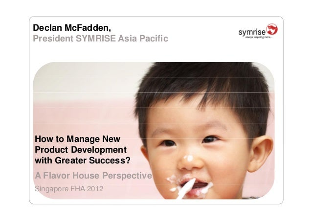 Declan McFadden, President SYMRISE Asia Pacific How to Manage New Product Development with Greater Success? A Flavor House...