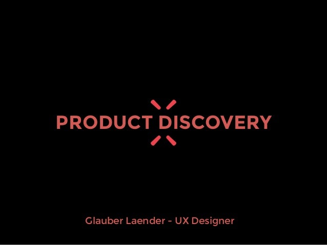 Glauber Laender - UX Designer PRODUCT DISCOVERY