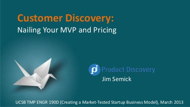 Customer Discovery: Nailing Your MVP and Pricing Jim Semick UCSB TMP ENGR 190D (Creating a Market-Tested Startup Business ...