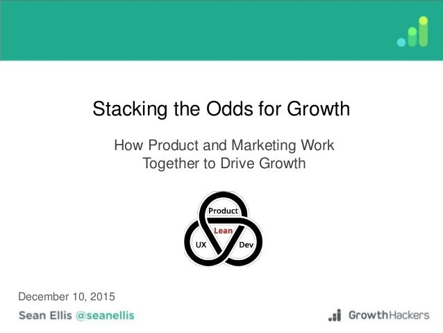 Stacking the Odds for Growth How Product and Marketing Work Together to Drive Growth December 10, 2015
