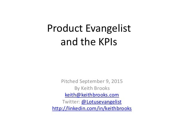 Product Evangelist and the KPIs Pitched September 9, 2015 By Keith Brooks keith@keithbrooks.com Twitter: @Lotusevangelist ...