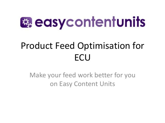 Product Feed Optimisation for ECU Make your feed work better for you on Easy Content Units