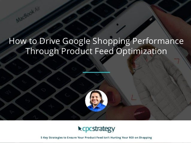 How to Drive Google Shopping Performance Through Product Feed Optimization 5 Key Strategies to Ensure Your Product Feed Is...