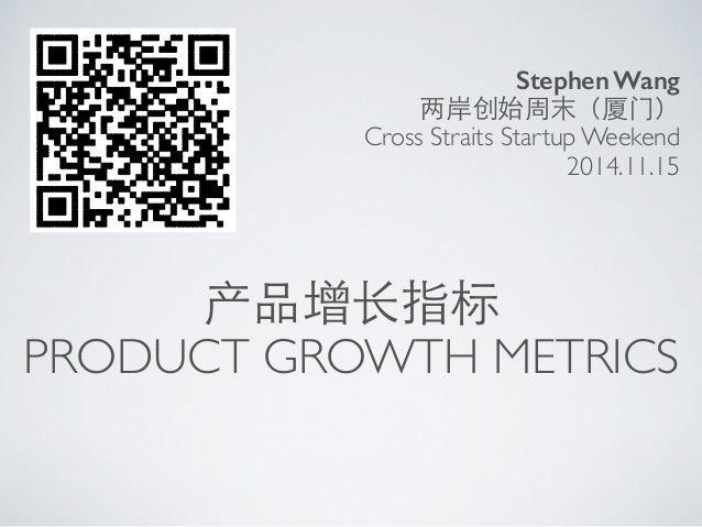 两岸创始周末(厦⻔门)  Cross Straits Startup Weekend  产品增⻓长指标  Stephen Wang  2014.11.15  PRODUCT GROWTH METRICS