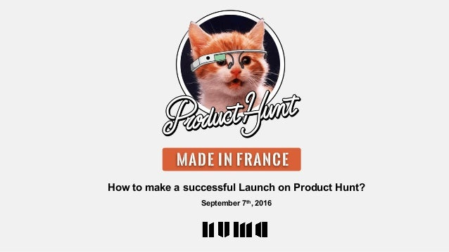 How to make a successful Launch on Product Hunt? September 7th, 2016 NCE MADE IN FRANCE