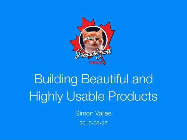 Building Beautiful and Highly Usable Products Simon Vallee 2015-08-27