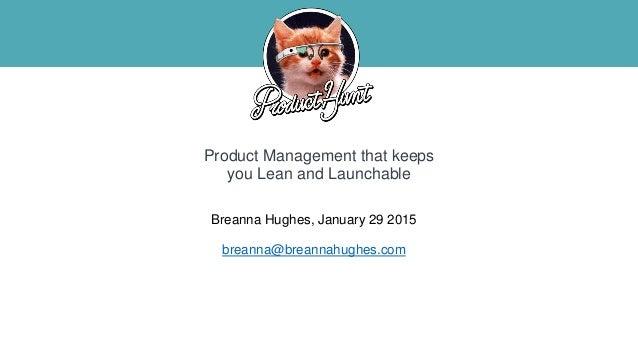 Breanna Hughes, January 29 2015 breanna@breannahughes.com Product Management that keeps you Lean and Launchable