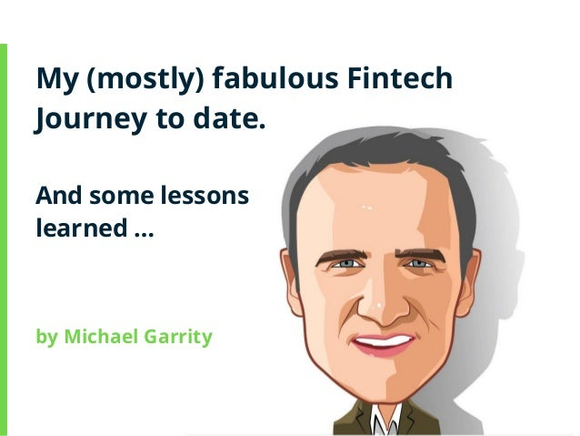 My (mostly) fabulous Fintech Journey to date. And some lessons learned … by Michael Garrity