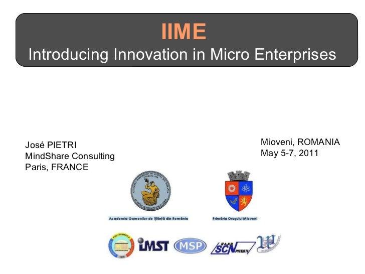 IIME  Introducing Innovation in Micro Enterprises  José PIETRI MindShare Consulting Paris, FRANCE Mioveni, ROMANIA May 5-7...